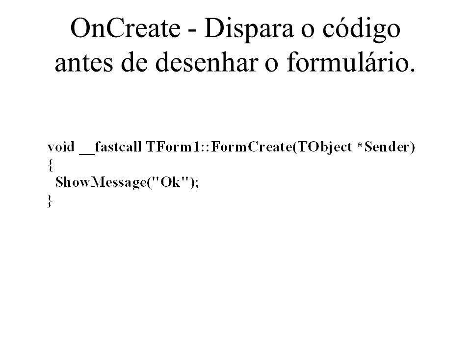 OnCreate - Dispara o código antes de desenhar o formulário.