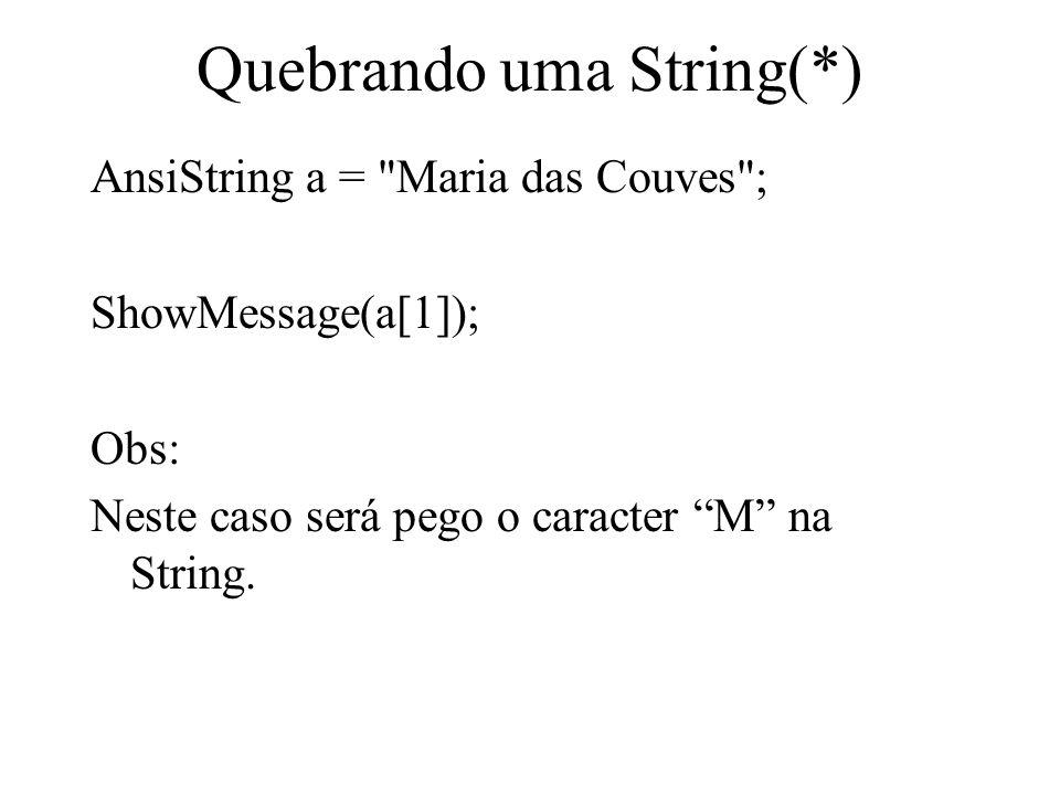 Quebrando uma String(*) AnsiString a = Maria das Couves ; ShowMessage(a[1]); Obs: Neste caso será pego o caracter M na String.