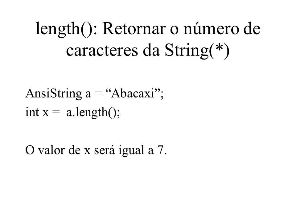 length(): Retornar o número de caracteres da String(*) AnsiString a = Abacaxi; int x = a.length(); O valor de x será igual a 7.