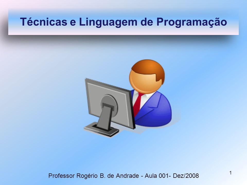1 Professor Rogério B. de Andrade - Aula 001- Dez/2008 Técnicas e Linguagem de Programação
