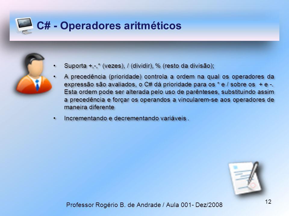 12 C# - Operadores aritméticos Suporta +,-,* (vezes), / (dividir), % (resto da divisão); A precedência (prioridade) controla a ordem na qual os operadores da expressão são avaliados, o C# dá prioridade para os * e / sobre os + e -.