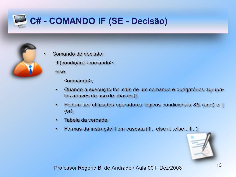 13 C# - COMANDO IF (SE - Decisão) Comando de decisão: If (condição) ; else ; Quando a execução for mais de um comando é obrigatórios agrupá- los através de uso de chaves {}.
