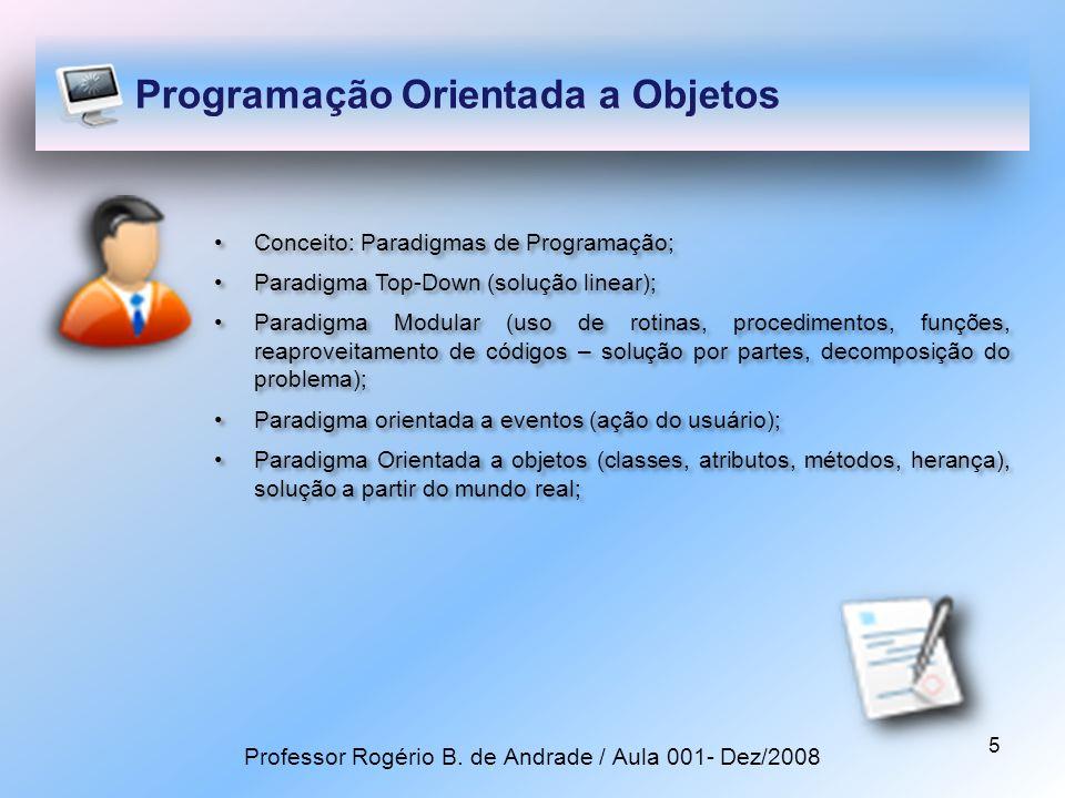 5 Programação Orientada a Objetos Conceito: Paradigmas de Programação; Paradigma Top-Down (solução linear); Paradigma Modular (uso de rotinas, procedimentos, funções, reaproveitamento de códigos – solução por partes, decomposição do problema); Paradigma orientada a eventos (ação do usuário); Paradigma Orientada a objetos (classes, atributos, métodos, herança), solução a partir do mundo real; Conceito: Paradigmas de Programação; Paradigma Top-Down (solução linear); Paradigma Modular (uso de rotinas, procedimentos, funções, reaproveitamento de códigos – solução por partes, decomposição do problema); Paradigma orientada a eventos (ação do usuário); Paradigma Orientada a objetos (classes, atributos, métodos, herança), solução a partir do mundo real; Professor Rogério B.