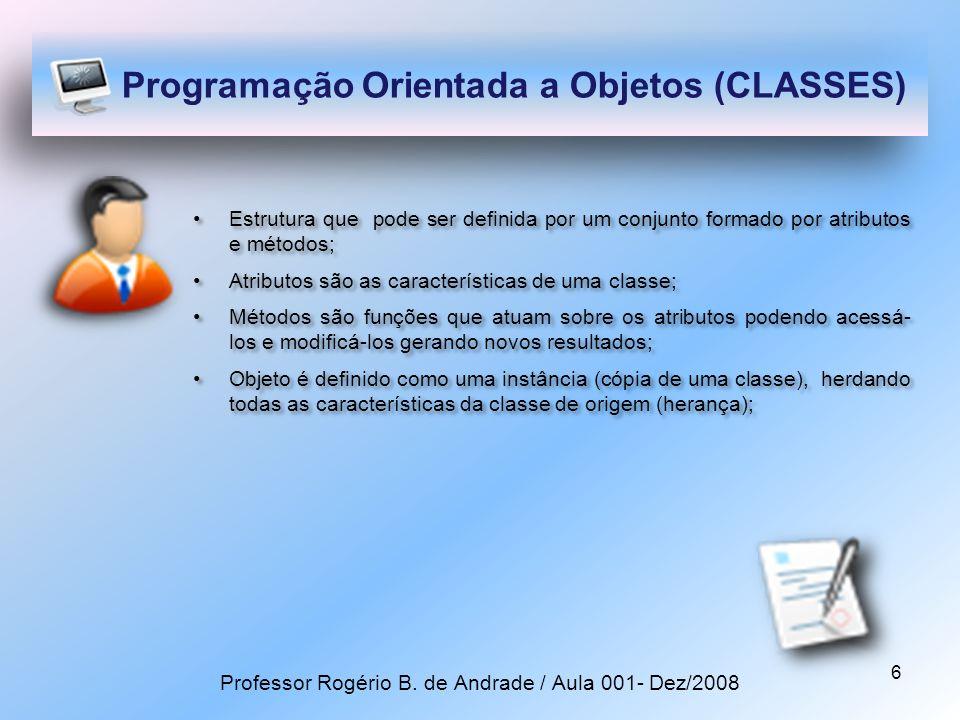 6 Programação Orientada a Objetos (CLASSES) Estrutura que pode ser definida por um conjunto formado por atributos e métodos; Atributos são as características de uma classe; Métodos são funções que atuam sobre os atributos podendo acessá- los e modificá-los gerando novos resultados; Objeto é definido como uma instância (cópia de uma classe), herdando todas as características da classe de origem (herança); Estrutura que pode ser definida por um conjunto formado por atributos e métodos; Atributos são as características de uma classe; Métodos são funções que atuam sobre os atributos podendo acessá- los e modificá-los gerando novos resultados; Objeto é definido como uma instância (cópia de uma classe), herdando todas as características da classe de origem (herança); Professor Rogério B.