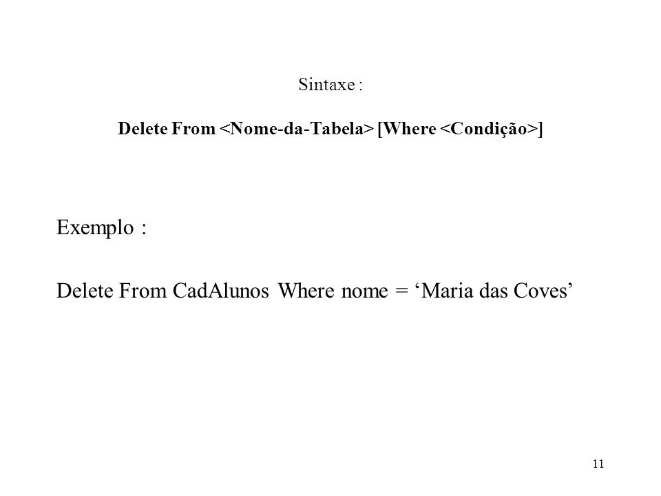 Sintaxe : Delete From [Where ] Exemplo : Delete From CadAlunos Where nome = Maria das Coves 11