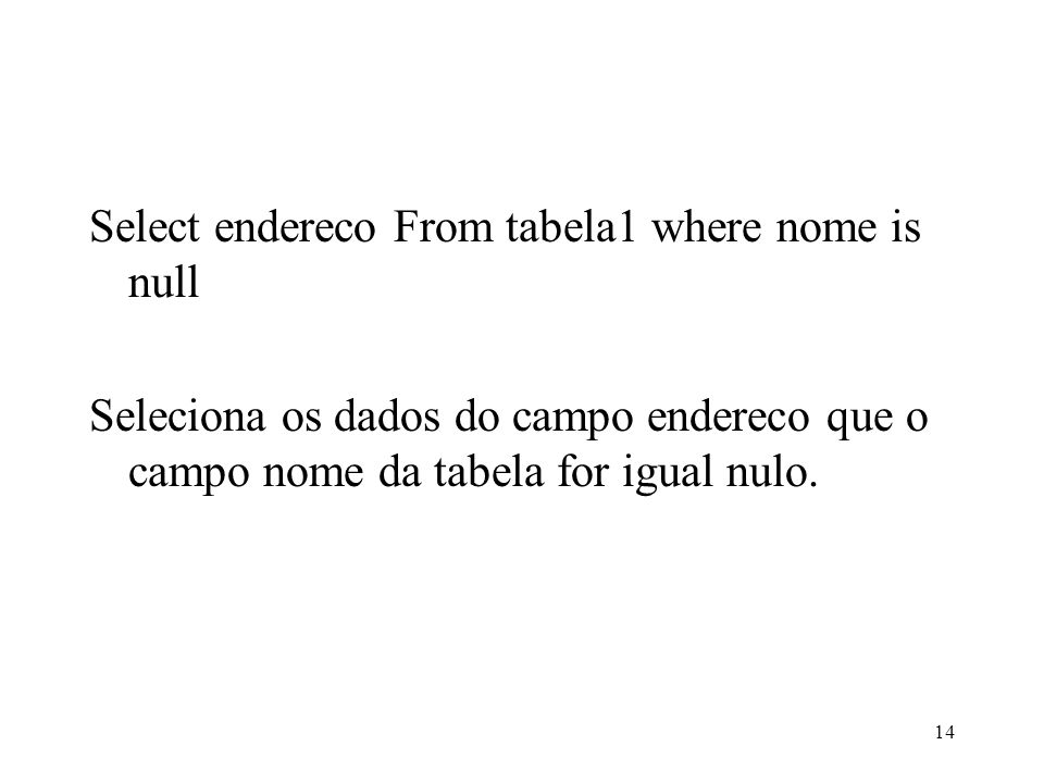 Select endereco From tabela1 where nome is null Seleciona os dados do campo endereco que o campo nome da tabela for igual nulo.