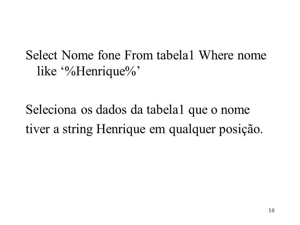Select Nome fone From tabela1 Where nome like %Henrique% Seleciona os dados da tabela1 que o nome tiver a string Henrique em qualquer posição. 16