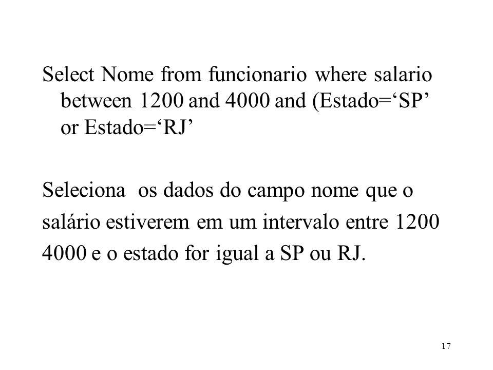 Select Nome from funcionario where salario between 1200 and 4000 and (Estado=SP or Estado=RJ Seleciona os dados do campo nome que o salário estiverem