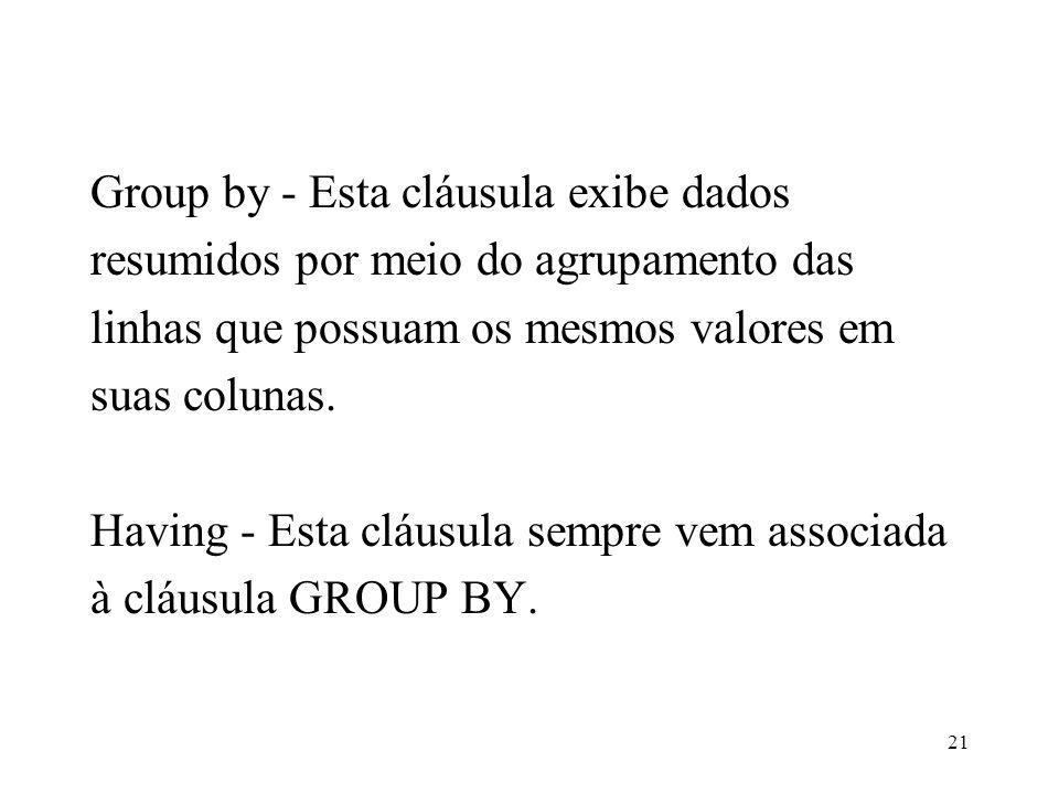 Group by - Esta cláusula exibe dados resumidos por meio do agrupamento das linhas que possuam os mesmos valores em suas colunas. Having - Esta cláusul