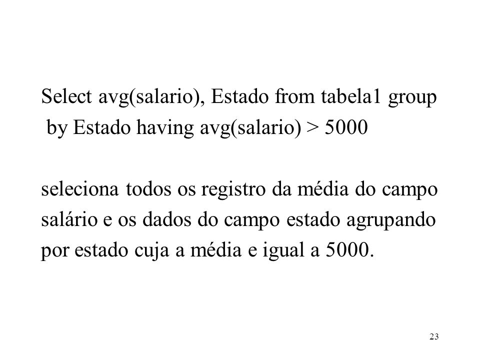 Select avg(salario), Estado from tabela1 group by Estado having avg(salario) > 5000 seleciona todos os registro da média do campo salário e os dados do campo estado agrupando por estado cuja a média e igual a 5000.