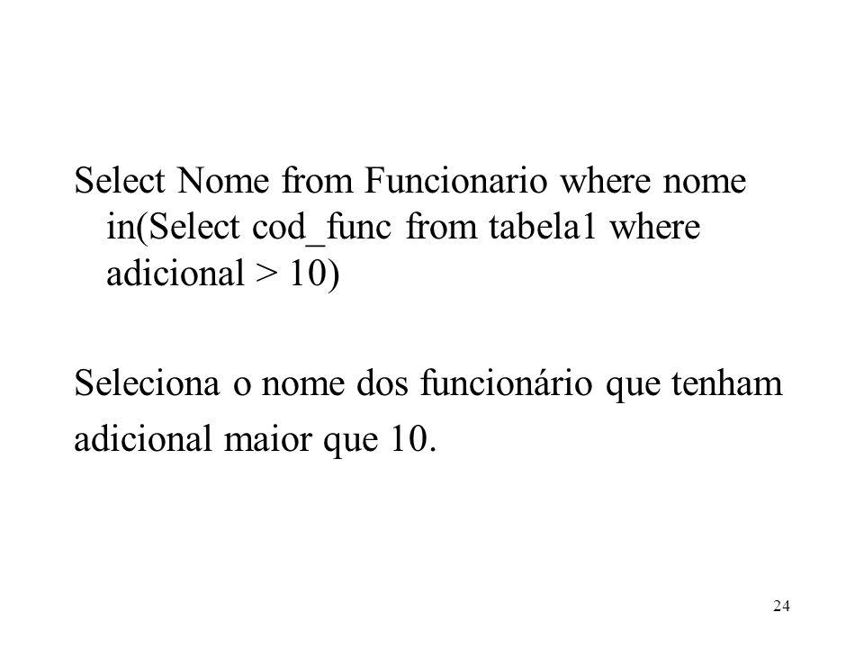 Select Nome from Funcionario where nome in(Select cod_func from tabela1 where adicional > 10) Seleciona o nome dos funcionário que tenham adicional maior que 10.