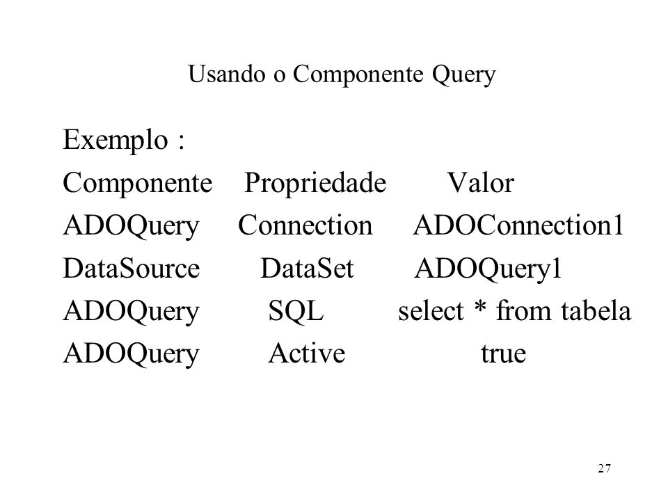 Usando o Componente Query Exemplo : Componente Propriedade Valor ADOQuery Connection ADOConnection1 DataSource DataSet ADOQuery1 ADOQuery SQL select * from tabela ADOQuery Active true 27