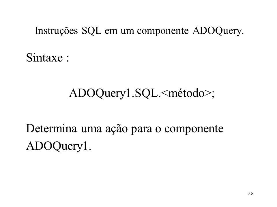 Instruções SQL em um componente ADOQuery. Sintaxe : ADOQuery1.SQL. ; Determina uma ação para o componente ADOQuery1. 28