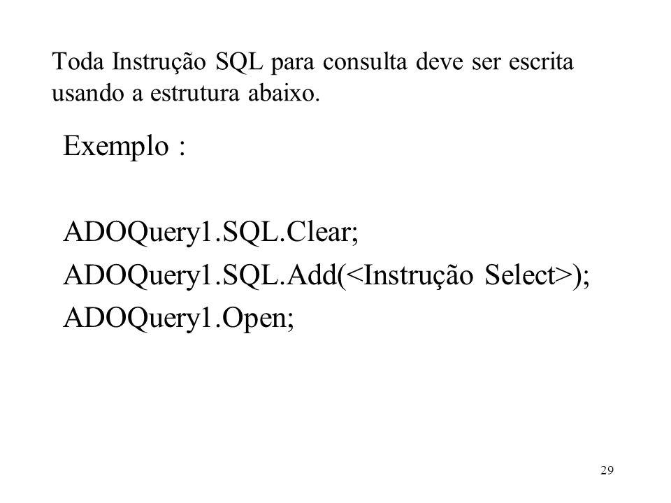 Toda Instrução SQL para consulta deve ser escrita usando a estrutura abaixo. Exemplo : ADOQuery1.SQL.Clear; ADOQuery1.SQL.Add( ); ADOQuery1.Open; 29