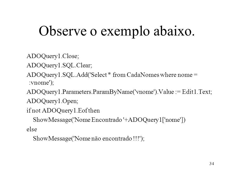 Observe o exemplo abaixo. ADOQuery1.Close; ADOQuery1.SQL.Clear; ADOQuery1.SQL.Add('Select * from CadaNomes where nome = :vnome'); ADOQuery1.Parameters