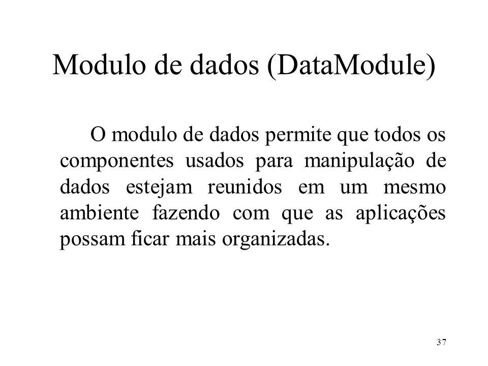 Modulo de dados (DataModule) O modulo de dados permite que todos os componentes usados para manipulação de dados estejam reunidos em um mesmo ambiente fazendo com que as aplicações possam ficar mais organizadas.