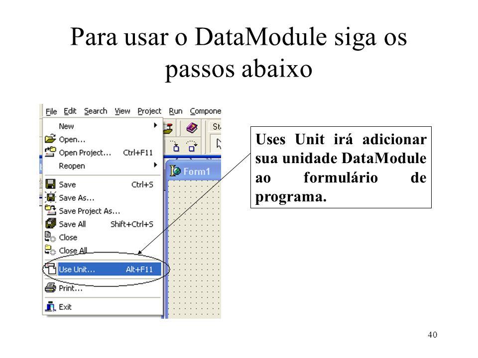 Para usar o DataModule siga os passos abaixo Uses Unit irá adicionar sua unidade DataModule ao formulário de programa. 40