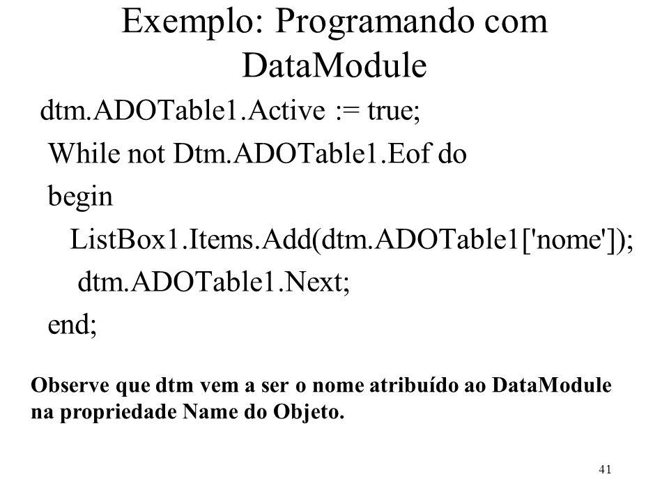 Exemplo: Programando com DataModule dtm.ADOTable1.Active := true; While not Dtm.ADOTable1.Eof do begin ListBox1.Items.Add(dtm.ADOTable1[ nome ]); dtm.ADOTable1.Next; end; Observe que dtm vem a ser o nome atribuído ao DataModule na propriedade Name do Objeto.