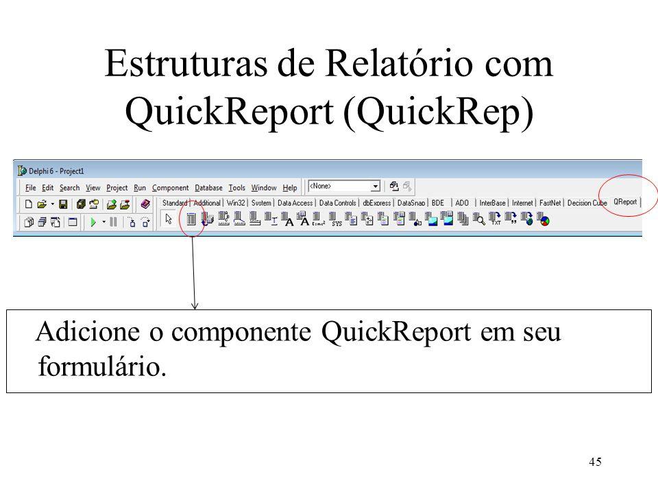 Estruturas de Relatório com QuickReport (QuickRep) Adicione o componente QuickReport em seu formulário. 45