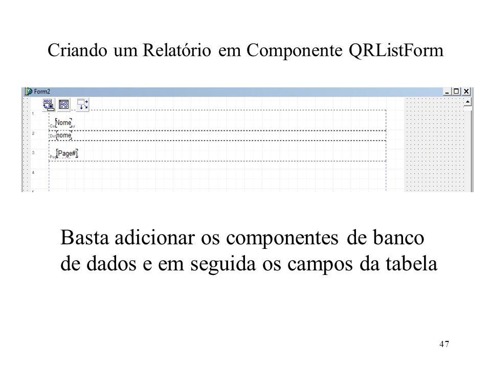 Criando um Relatório em Componente QRListForm Basta adicionar os componentes de banco de dados e em seguida os campos da tabela 47