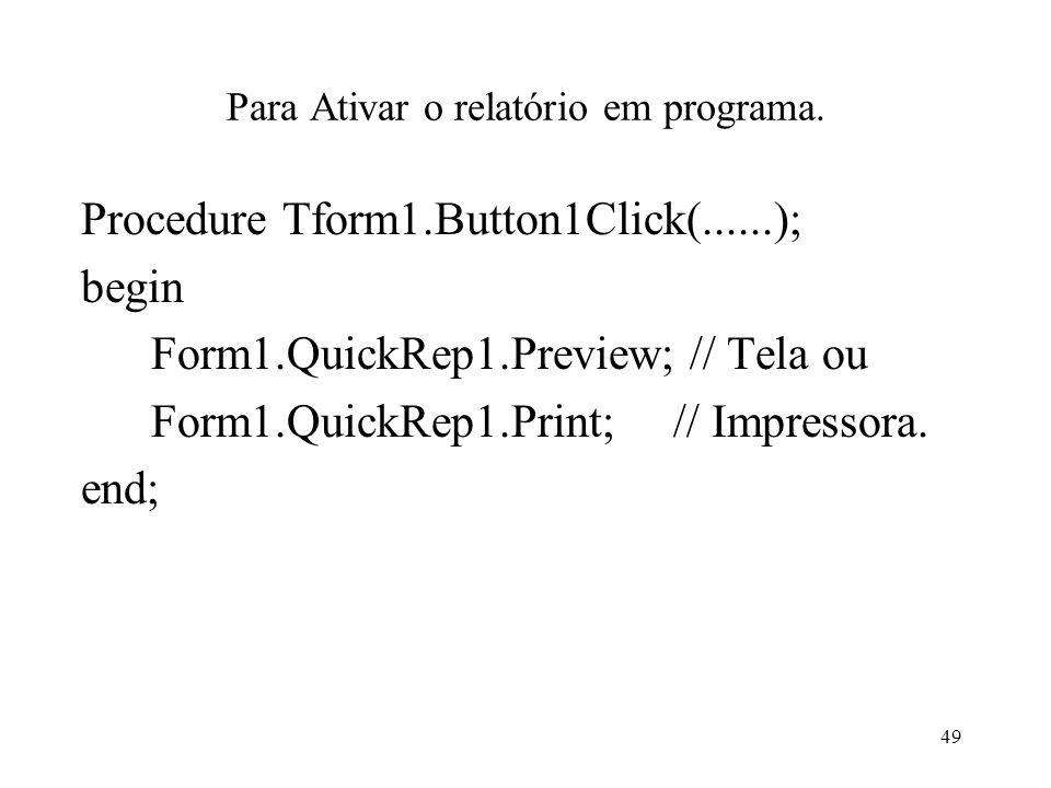 Para Ativar o relatório em programa. Procedure Tform1.Button1Click(......); begin Form1.QuickRep1.Preview; // Tela ou Form1.QuickRep1.Print; // Impres