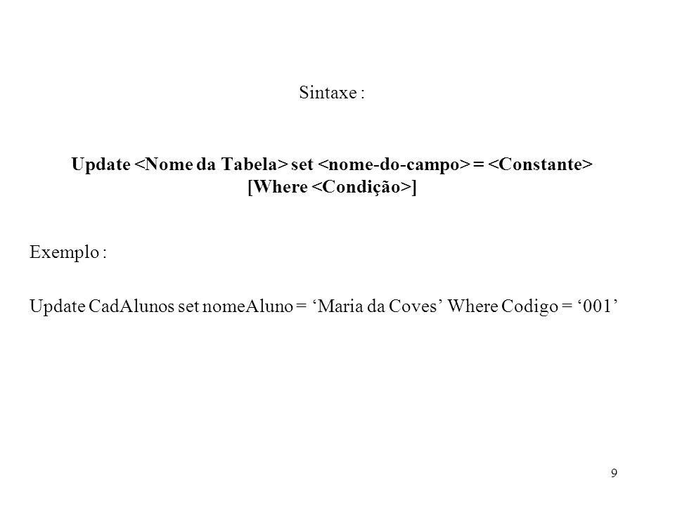 Sintaxe : Update set = [Where ] Exemplo : Update CadAlunos set nomeAluno = Maria da Coves Where Codigo = 001 9