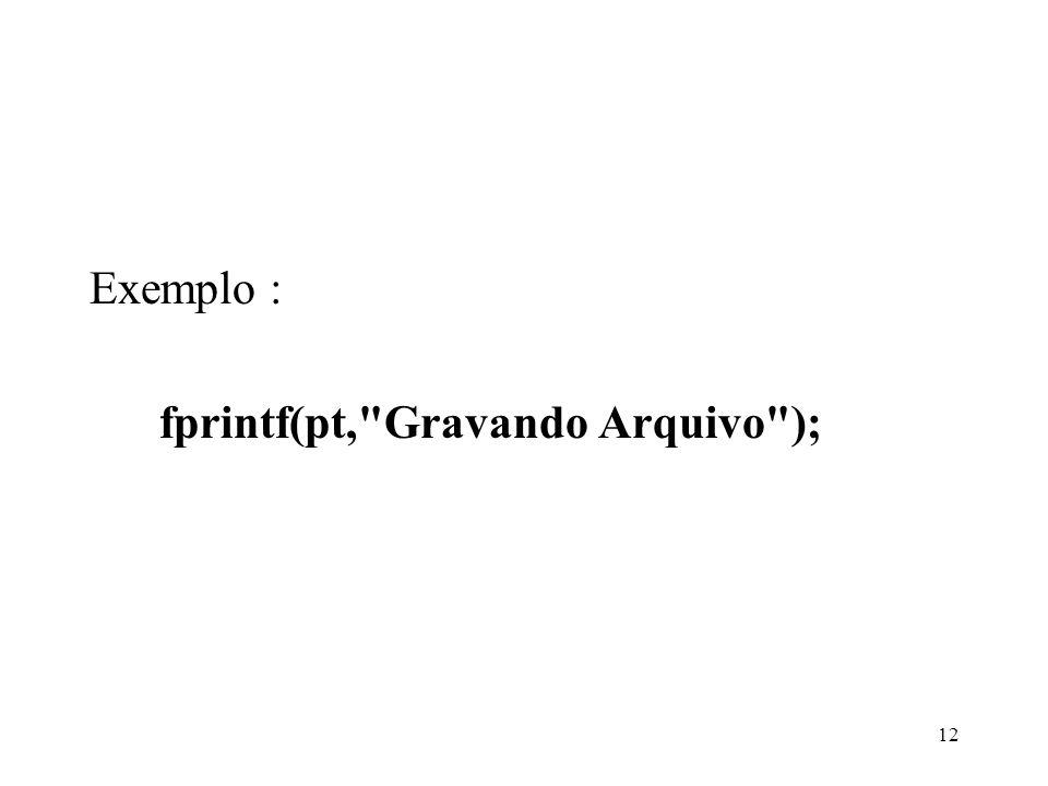 Exemplo : fprintf(pt, Gravando Arquivo ); 12