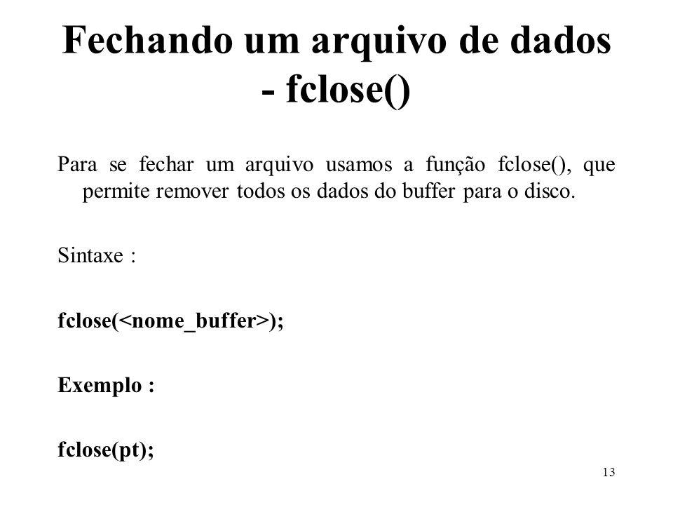 Fechando um arquivo de dados - fclose() Para se fechar um arquivo usamos a função fclose(), que permite remover todos os dados do buffer para o disco.