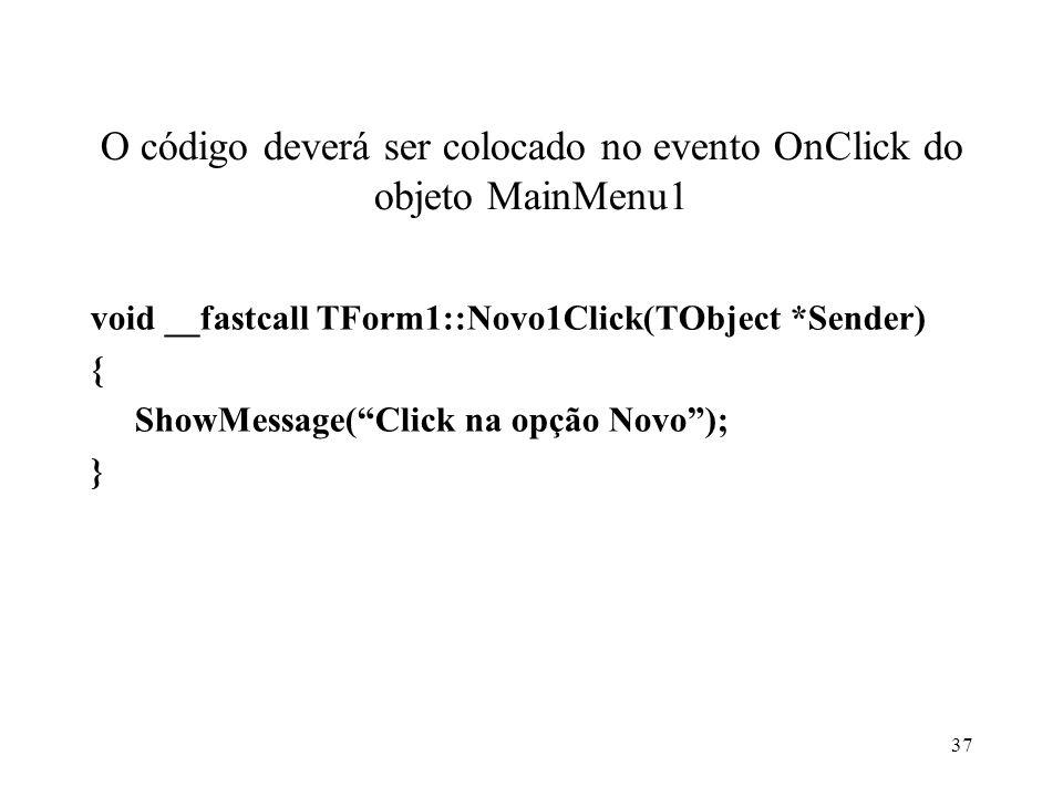 O código deverá ser colocado no evento OnClick do objeto MainMenu1 void __fastcall TForm1::Novo1Click(TObject *Sender) { ShowMessage(Click na opção Novo); } 37