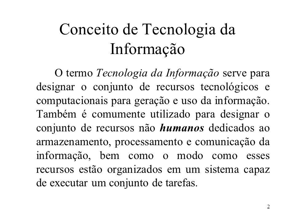 2 Conceito de Tecnologia da Informação O termo Tecnologia da Informação serve para designar o conjunto de recursos tecnológicos e computacionais para