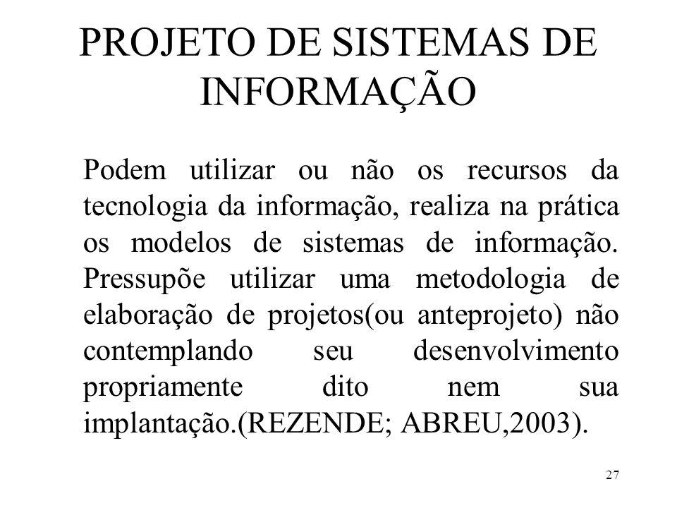 27 PROJETO DE SISTEMAS DE INFORMAÇÃO Podem utilizar ou não os recursos da tecnologia da informação, realiza na prática os modelos de sistemas de infor