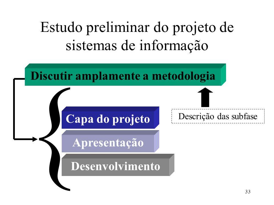 33 Estudo preliminar do projeto de sistemas de informação Capa do projeto Discutir amplamente a metodologia Apresentação Desenvolvimento { Descrição d