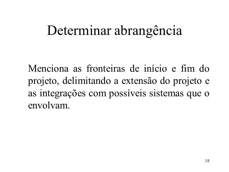 38 Determinar abrangência Menciona as fronteiras de início e fim do projeto, delimitando a extensão do projeto e as integrações com possíveis sistemas