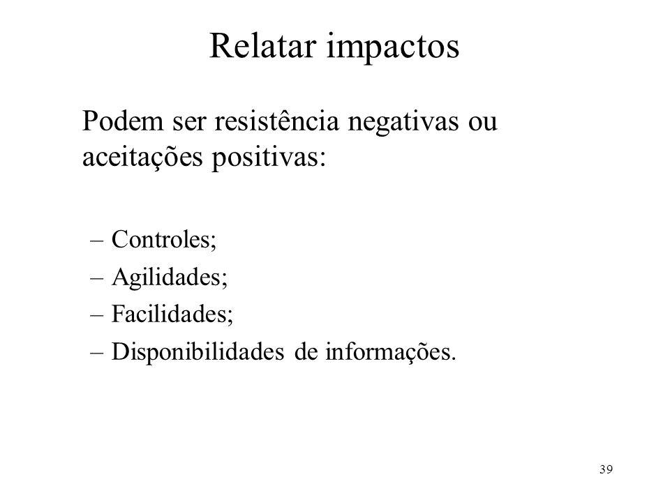 39 Relatar impactos Podem ser resistência negativas ou aceitações positivas: –Controles; –Agilidades; –Facilidades; –Disponibilidades de informações.
