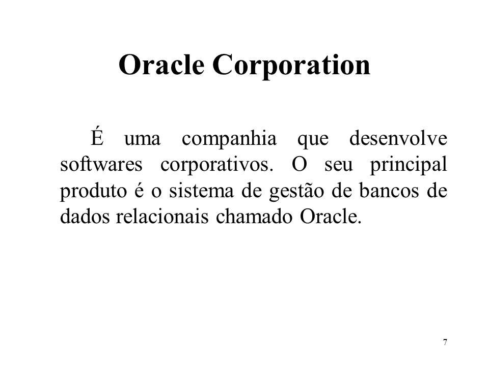7 Oracle Corporation É uma companhia que desenvolve softwares corporativos. O seu principal produto é o sistema de gestão de bancos de dados relaciona