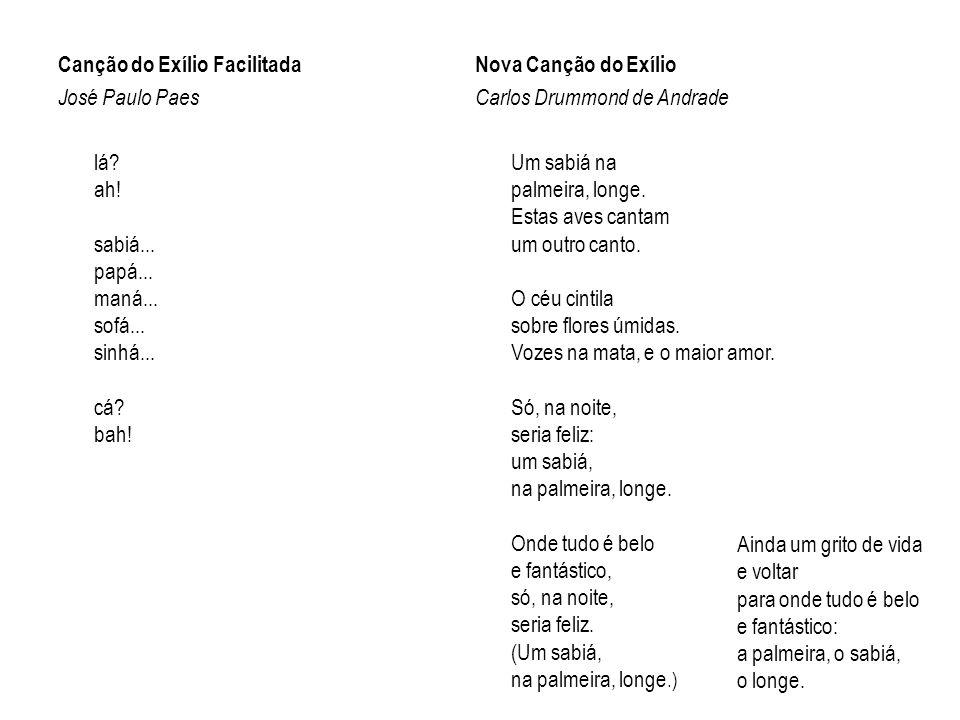 Canção do Exílio Facilitada José Paulo Paes lá? ah! sabiá... papá... maná... sofá... sinhá... cá? bah! Nova Canção do Exílio Carlos Drummond de Andrad