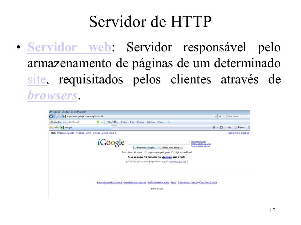 17 Servidor de HTTP Servidor web: Servidor responsável pelo armazenamento de páginas de um determinado site, requisitados pelos clientes através de browsers.Servidor web site browsers