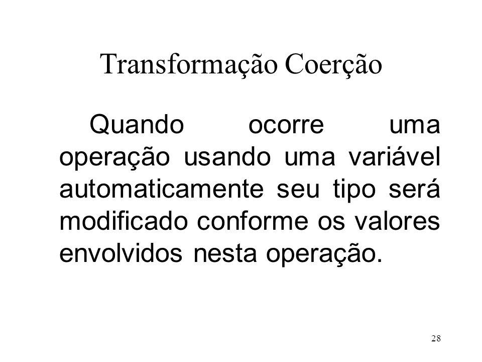 Transformação Coerção Quando ocorre uma operação usando uma variável automaticamente seu tipo será modificado conforme os valores envolvidos nesta operação.