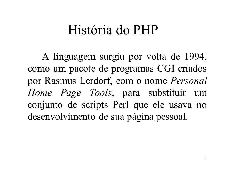 História do PHP A linguagem surgiu por volta de 1994, como um pacote de programas CGI criados por Rasmus Lerdorf, com o nome Personal Home Page Tools, para substituir um conjunto de scripts Perl que ele usava no desenvolvimento de sua página pessoal.