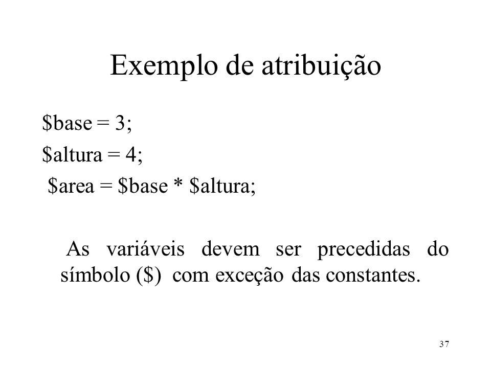 Exemplo de atribuição $base = 3; $altura = 4; $area = $base * $altura; As variáveis devem ser precedidas do símbolo ($) com exceção das constantes.