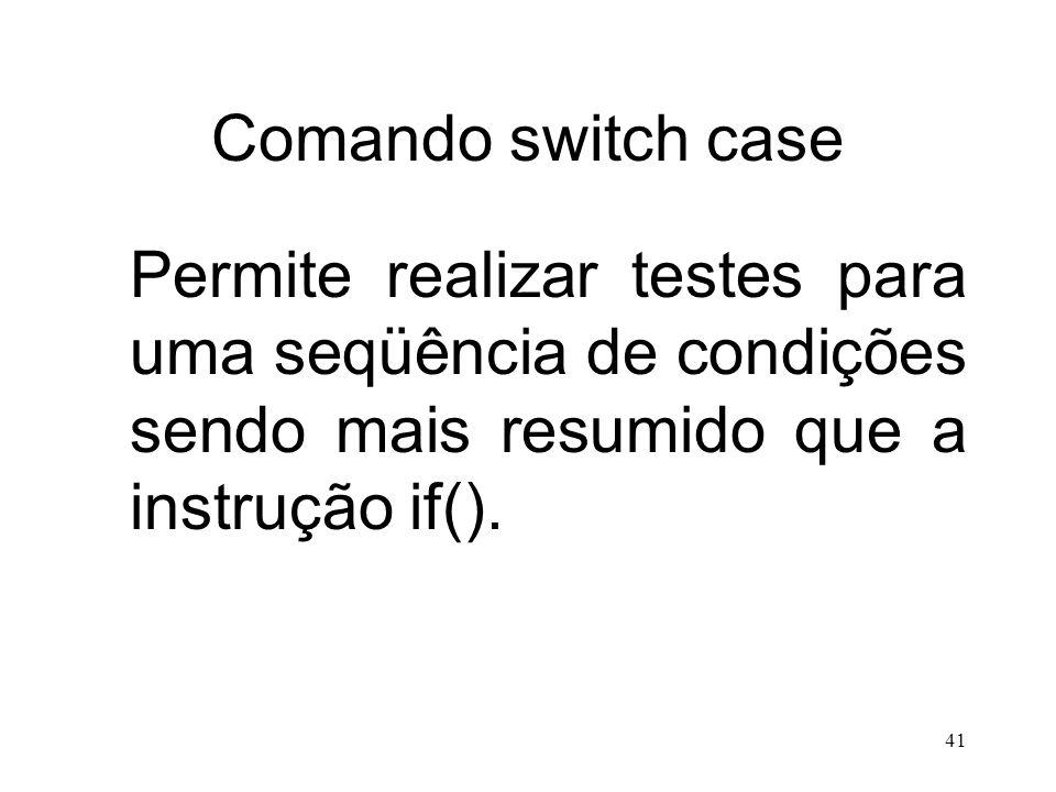 Comando switch case Permite realizar testes para uma seqüência de condições sendo mais resumido que a instrução if().