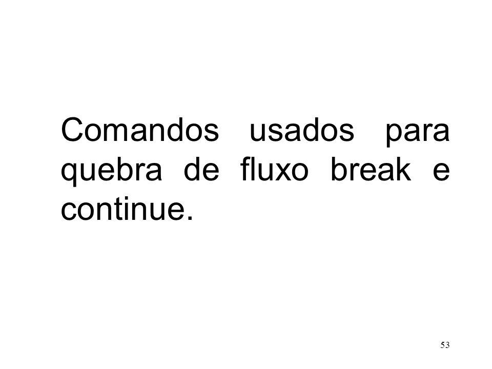 Comandos usados para quebra de fluxo break e continue. 53