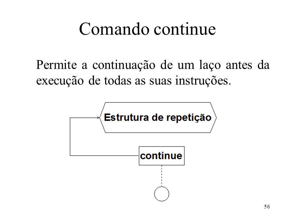Comando continue Permite a continuação de um laço antes da execução de todas as suas instruções. 56
