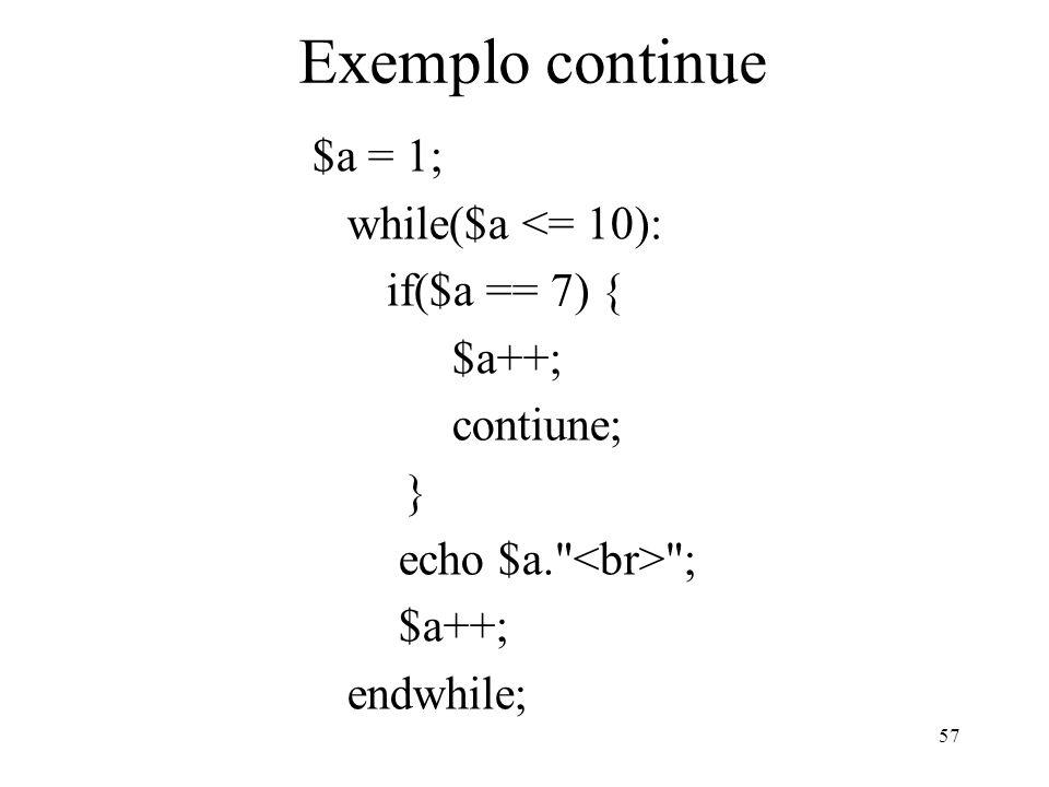 Exemplo continue $a = 1; while($a <= 10): if($a == 7) { $a++; contiune; } echo $a. ; $a++; endwhile; 57