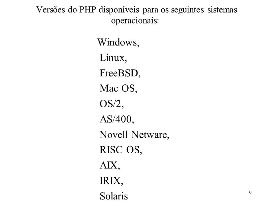 Versões do PHP disponíveis para os seguintes sistemas operacionais: Windows, Linux, FreeBSD, Mac OS, OS/2, AS/400, Novell Netware, RISC OS, AIX, IRIX, Solaris 9