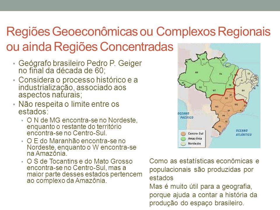Regiões Geoeconômicas ou Complexos Regionais ou ainda Regiões Concentradas Geógrafo brasileiro Pedro P. Geiger no final da década de 60; Considera o p