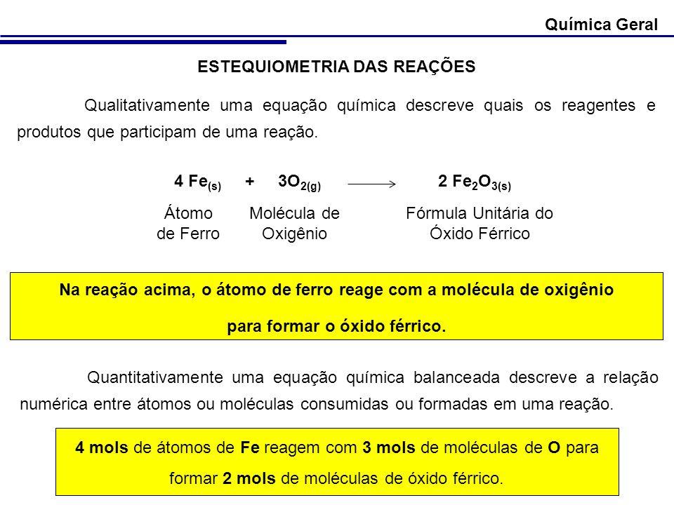 ESTEQUIOMETRIA DAS REAÇÕES Qualitativamente uma equação química descreve quais os reagentes e produtos que participam de uma reação. 4 Fe (s) + 3O 2(g