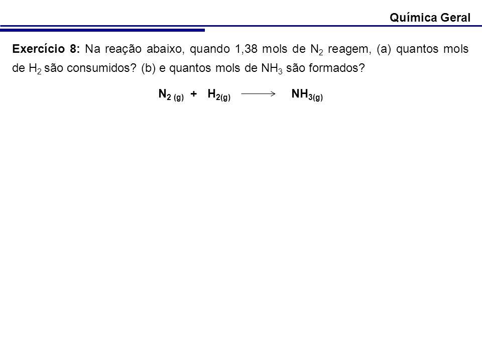Química Geral Exercício 8: Na reação abaixo, quando 1,38 mols de N 2 reagem, (a) quantos mols de H 2 são consumidos? (b) e quantos mols de NH 3 são fo