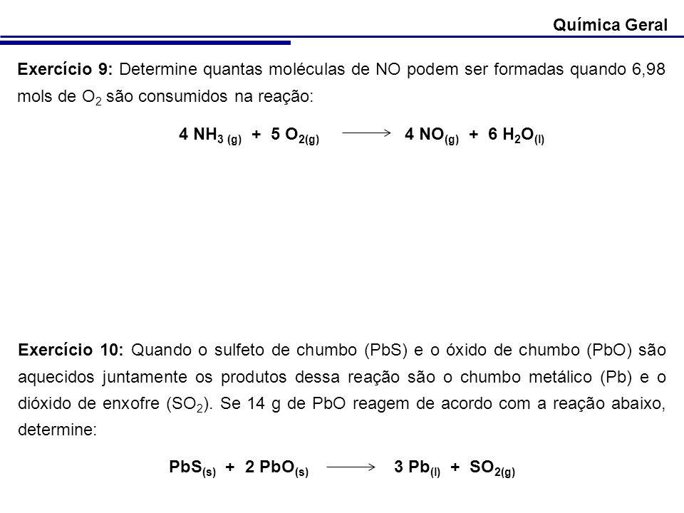 Química Geral Exercício 9: Determine quantas moléculas de NO podem ser formadas quando 6,98 mols de O 2 são consumidos na reação: 4 NH 3 (g) + 5 O 2(g