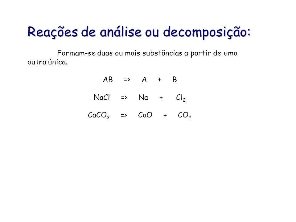 Reações de análise ou decomposição: Formam-se duas ou mais substâncias a partir de uma outra única. AB => A + B NaCl => Na + Cl 2 CaCO 3 => CaO + CO 2